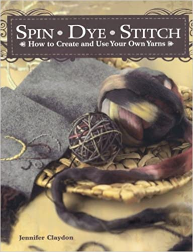 Spin Dye Stitch How to Create and Use Your Own Yarns