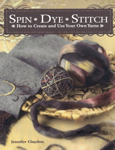 Spin Dye Stitch: How to Create and Use Your Own Yarns