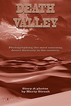 Death Valley: Photographing the most amazing desert diversity in the country. by [Straub, Marty]