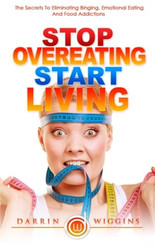 Stop Overeating Start Living: The Secrets To Eliminating Binging, Emotional Eating And Food Addictions