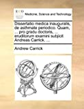 Dissertatio Medica Inauguralis, de Asthmate Periodico Quam, Pro Gradu Doctoris, Eruditorum Examini Subjicit Andreas Carrick, Andrew Carrick, 1170691625
