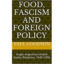 Food, Fascism and Foreign Policy: Anglo-Argentine-United States Relations, 1945-1950