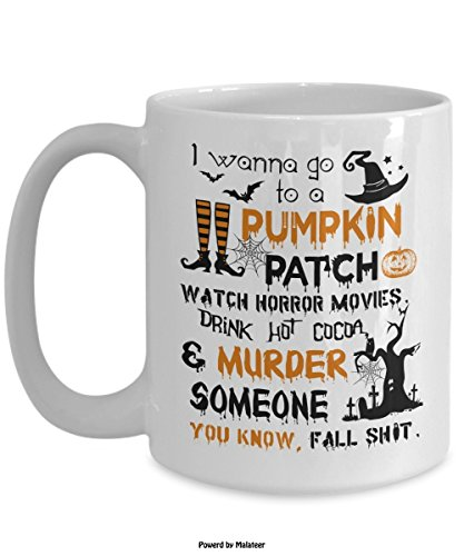 Halloween Mug Print - I Wanna Go To a Pumpkin Patch Watch Horror Movies Murder Someone Coffee Gifts - 11oz Novelty C-Shape Handle Cozy Best Tea Cup - Gift for -