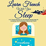 Learn French While You Sleep: 1111 French Phrases for the Ultimate Study Guide to Increasing Your Vocabulary & Becoming Fluent! (French for Beginners, Volume 5)