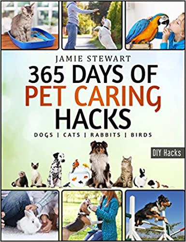 365 Days of Pet Caring Hacks - Treat Your Pet the Best Way: (Dogs, Cats, Rabbits, Parrots, Pets, Food, Meals, Treats, Games, Training, Tricks and Tips for Your Beloved Dog, Cat or Bird and Much More)