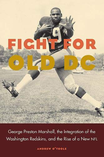 (Fight for Old DC: George Preston Marshall, the Integration of the Washington Redskins, and the Rise of a New NFL)