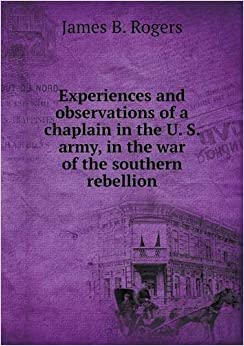 Book Experiences and observations of a chaplain in the U. S. army, in the war of the southern rebellion
