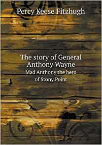 The Story Of General Anthony Wayne Mad Anthony The Hero Of