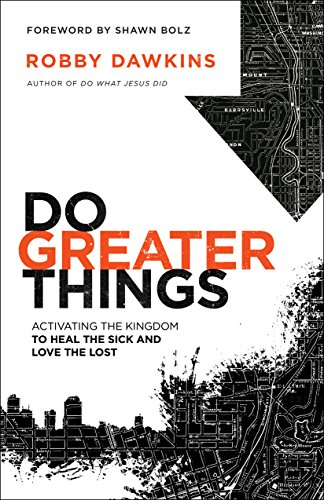 Do Greater Things: Activating the Kingdom to Heal the Sick and Love the Lost (To Pray For The Living And The Dead)