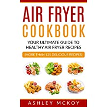 Air Fryer Cookbook: YOUR ULTIMATE GUIDE TO AMAZING AIR FRYER RECIPES (MORE THAN 125 DELICIOUS RECIPES)