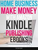 How To Build A Profitable Online Home Business With Amazon Kindle Ebooks: Make Money With Kindle Publishing Ebooks
