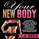 Your New Body: Achieve Drastic and Instant Weight Loss Results Minus the Stress with Hypnosis, Meditation and Affirmations | E. N. Minter