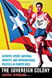 "Antonio Sotomayor, ""The Sovereign Colony: Olympic Sport, National Identity, and International Politics in Puerto Rico"" (U Nebraska Press, 2016)"