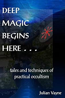 Deep Magic Begins Here . . .: Tales and techniques of practical occultism by [Vayne, Julian]