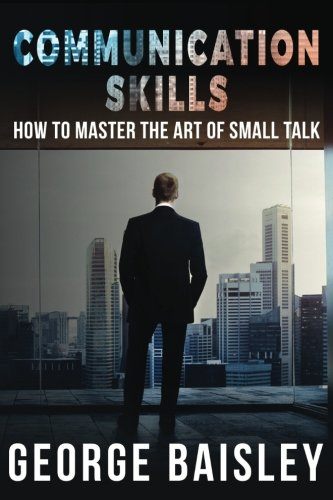 Communication Skills: How To Master The Art Of Small Talk (Communication Skills,Social Skills,Charisma,Conversation,Body Language,Confidence,Public Speaking) (Volume 1) by CreateSpace Independent Publishing Platform