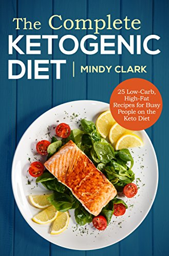 The Complete Ketogenic Diet: 25 Low-Carb, High-Fat Recipes for Busy People on the Keto Diet by Mindy Clark