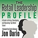 The Retail Leadership Profile: A Guide to Hiring, Developing, and Becoming Top Retail Talent | Jon Dario