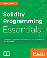 Solidity Programming Essentials: Quick start to building Smart Contracts for Ethereum and Blockchain Front Cover