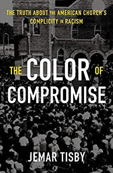 The Color of Compromise: The Truth about the American Church's Complicity in Racism by [Tisby, Jemar]