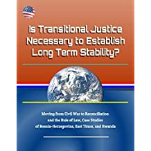 Is Transitional Justice Necessary to Establish Long Term Stability? Moving from Civil War to Reconciliation and the Rule of Law, Case Studies of Bosnia-Herzegovina, East Timor, and Rwanda