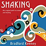 Shaking: The Original Path to Ecstasy and Healing | Bradford Keeney