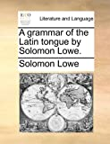 A Grammar of the Latin Tongue by Solomon Lowe, Solomon Lowe, 1170831826