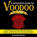 Voodoo: The Secrets of Voodoo from Beginner to Expert: Everything You Need to Know About Voodoo Religion, Rituals, and Casting Spells | Issendai Bechau