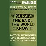 How to Survive the End of the World as We Know It: Tactics, Techniques and Technologies for Uncertain Things | James Wesley Rawles