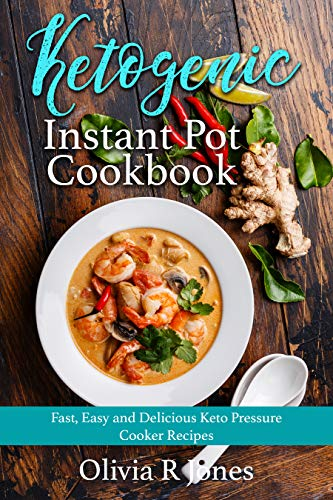 Ketogenic Instant Pot Cookbook: Fast, Easy and Delicious Keto Pressure Cooker Recipes by Olivia R Jones