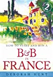 How to Start and Run a B&B in France: How to Make Money and Enjoy a New Lifestyle Running Your Own Chambre D'hotes