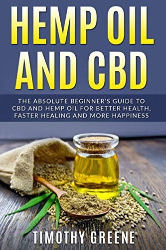 Hemp Oil and CBD: The Absolute Beginner's Guide to CBD and Hemp Oil for Better Health, Faster Healing and More Happiness