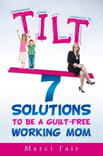 - TILT - 7 Solutions To Be A Guilt-Free Working Mom (Mom's Choice Award Recipient)