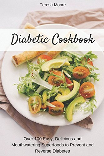Diabetic Cookbook: Over 100 Easy, Delicious and Mouthwatering Superfoods to Prevent and Reverse Diabetes (Healthy Food) by Teresa Moore