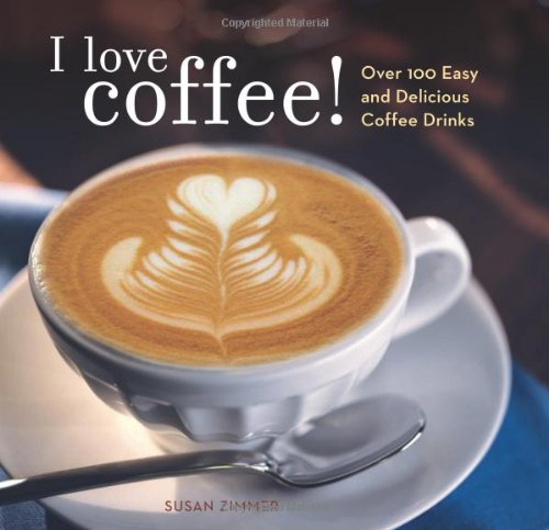 I Love Coffee! Over 100 Easy and Delicious Coffee (Love Drinks)