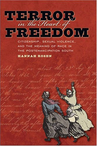 By Hannah Rosen - Terror in the Heart of Freedom: Citizenship, Sexual Violence, and the Meaning of Race in the Postemancipation South (Gender and American Culture) (1/16/09)