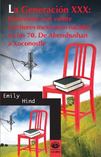 La Generación XXX: Entrevistas con veinte escritores mexicanos nacidos en los 70. De Abenshushan a Xoconostle (Spanish Edition)