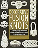 Decorative Fusion Knots: A Step-by-Step Illustrated Guide to New and Unusual Ornamental Knots