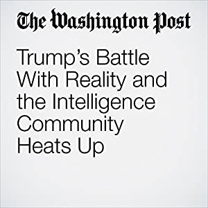 Trump's Battle With Reality and the Intelligence Community Heats Up