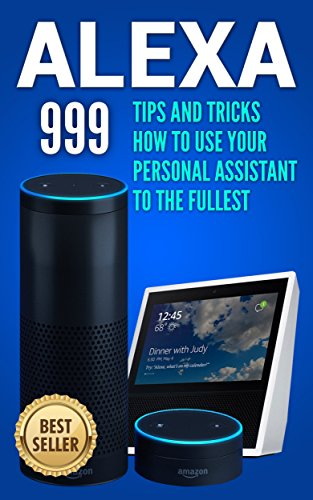 Alexa: 999 Tips and Tricks How to Use Your Personal Assistant to the Fullest (Amazon Echo Show, Amazon Echo Look, Amazon Echo Dot and Amazon Echo) (alexa echo,alexa dot,alexa app,internet Book 1) cover