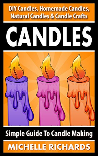 CANDLES: Simple Guide To Candle Making - DIY Candles, Homemade Candles, Natural Candles & Candle Crafts (Candle Recipes, Candlemaking, Organic Candles, ... Ideas, Crafts For Kids, Home Decoration) by [Richards, Michelle]