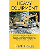 Heavy Equipment: In This Compelling Block-Buster Guide Discover Everything About Excavation Equipment, Cat Heavy Equipment and Morepment and Much More