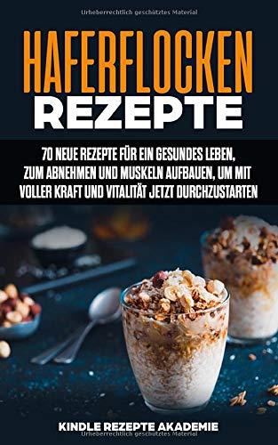 Haferflocken Rezepte  70 Neue Rezepte Für Ein Gesundes Leben Zum Abnehmen Und Muskeln Aufbauen Um Mit Voller Kraft Und Vitalität Jetzt Durchzustarten