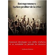 Entrepreneurs : Sachez profiter de la crise ! (Comment développer son chiffre d'affaires et sa rentabilité, en période de récession) (French Edition)