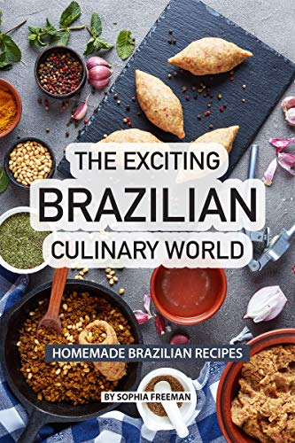 The Exciting Brazilian Culinary World: Homemade Brazilian Recipes by Sophia Freeman