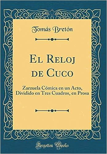 El Reloj de Cuco: Zarzuela Cómica En Un Acto, Dividido En Tres Cuadros, En Prosa (Classic Reprint) (Spanish Edition): Tomas Breton: 9781396100680: ...