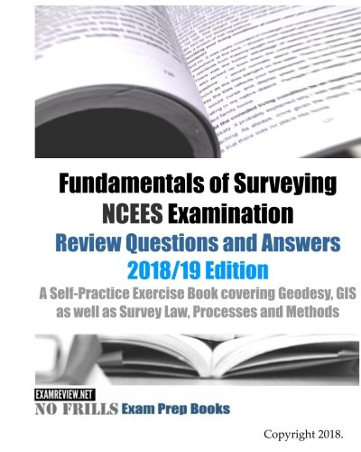 Fundamentals of Surveying NCEES Examination Review Questions and Answers 2018/19 Edition: A Self-Practice Exercise Book covering Geodesy, GIS as well as Survey Law, Processes and Methods
