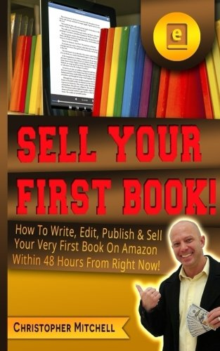 Sell Your First Book!: How To Write, Edit, Publish & Sell Your Very First Book On Amazon Within 48 Hours From Right Now! (How To Sell On Amazon Com)