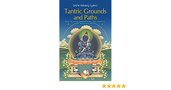 Tantric Grounds and Paths: How to Enter, Progress on, and Complete the Vajrayana Path (English Edition)
