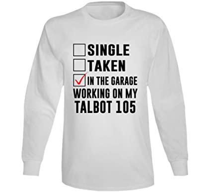 388650617 Single Taken in The Garage Working My Talbot 105 Car Lover Enthusiast Long  Sleeve T Shirt