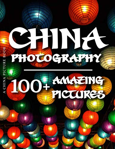 China Picture Book - China Photography: 100+ Amazing Pictures and Photos in this fantastic China Photo Book (China Photo Book and China Picture Book Series) (China Photos)